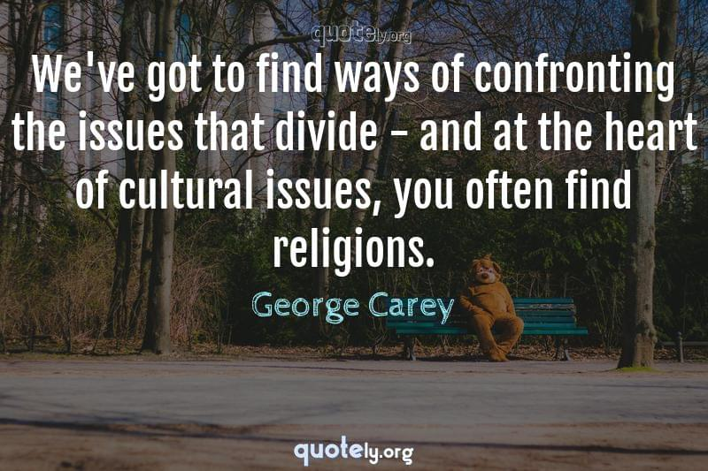 We've got to find ways of confronting the issues that divide - and at the heart of cultural issues, you often find religions. by George Carey