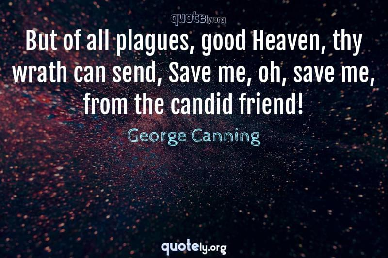 But of all plagues, good Heaven, thy wrath can send, Save me, oh, save me, from the candid friend! by George Canning