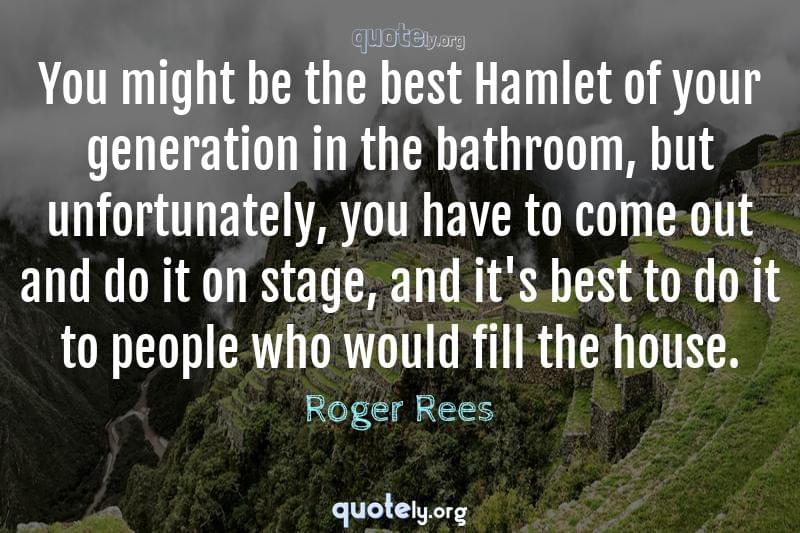 You might be the best Hamlet of your generation in the bathroom, but unfortunately, you have to come out and do it on stage, and it's best to do it to people who would fill the house. by Roger Rees