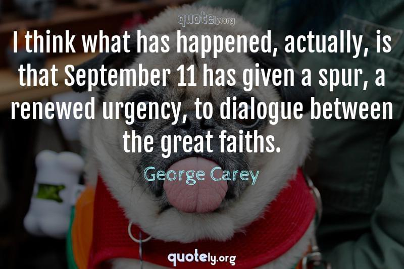 I think what has happened, actually, is that September 11 has given a spur, a renewed urgency, to dialogue between the great faiths. by George Carey