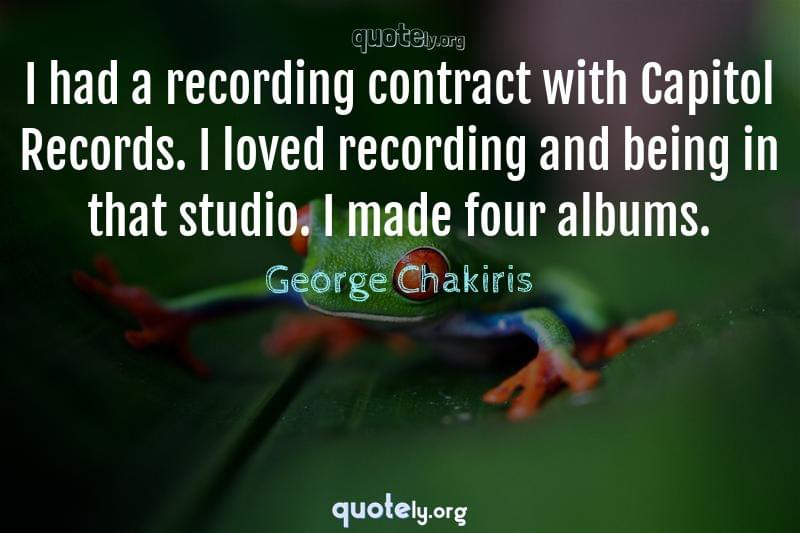 I had a recording contract with Capitol Records. I loved recording and being in that studio. I made four albums. by George Chakiris