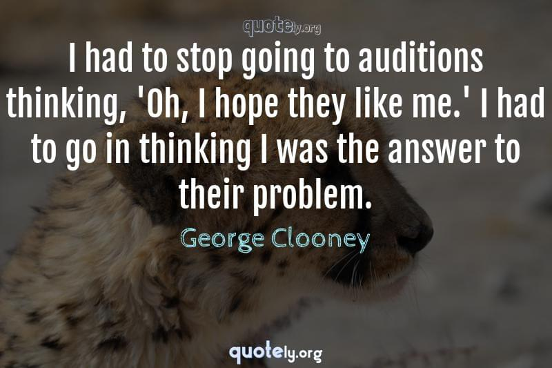 I had to stop going to auditions thinking, 'Oh, I hope they like me.' I had to go in thinking I was the answer to their problem. by George Clooney