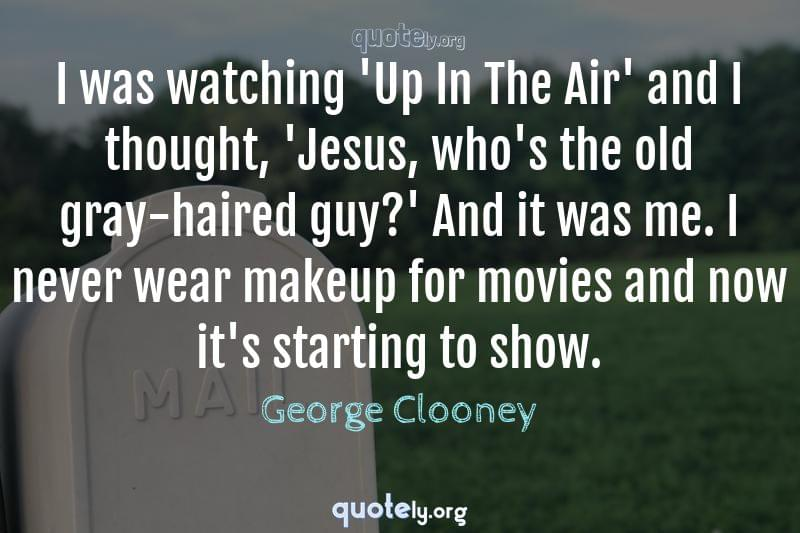 I was watching 'Up In The Air' and I thought, 'Jesus, who's the old gray-haired guy?' And it was me. I never wear makeup for movies and now it's starting to show. by George Clooney
