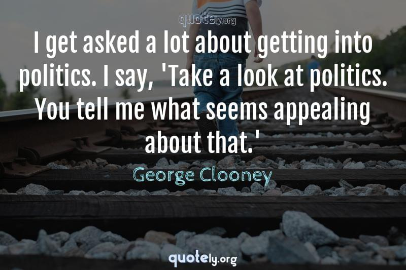 I get asked a lot about getting into politics. I say, 'Take a look at politics. You tell me what seems appealing about that.' by George Clooney