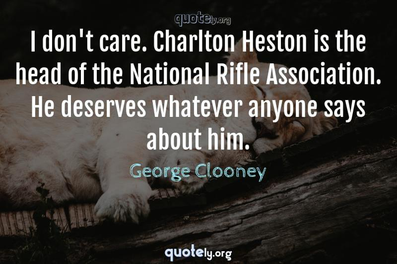 I don't care. Charlton Heston is the head of the National Rifle Association. He deserves whatever anyone says about him. by George Clooney