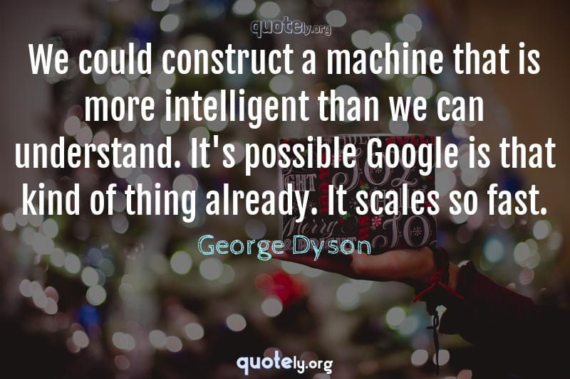 We could construct a machine that is more intelligent than we can understand. It's possible Google is that kind of thing already. It scales so fast. by George Dyson