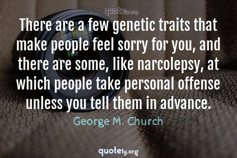 There are a few genetic traits that make people feel sorry for you, and there are some, like narcolepsy, at which people take personal offense unless you tell them in advance. by George M. Church