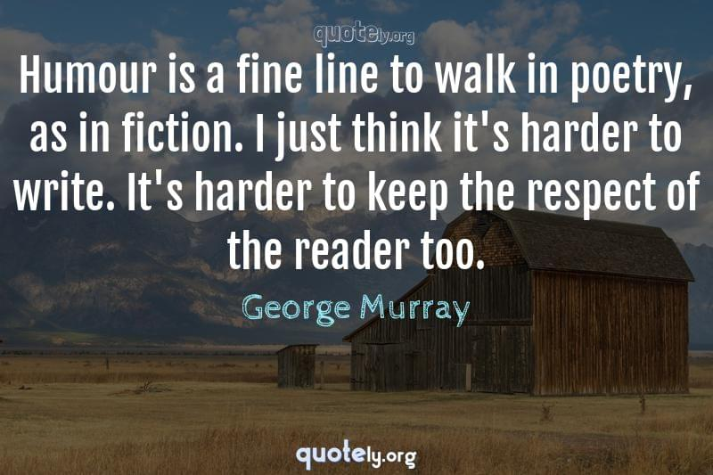 Humour is a fine line to walk in poetry, as in fiction. I just think it's harder to write. It's harder to keep the respect of the reader too. by George Murray