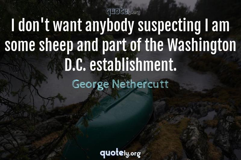 I don't want anybody suspecting I am some sheep and part of the Washington D.C. establishment. by George Nethercutt
