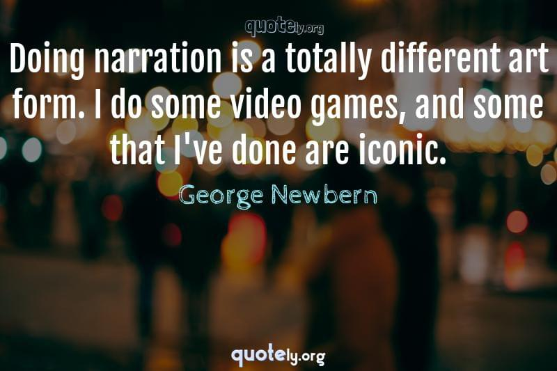 Doing narration is a totally different art form. I do some video games, and some that I've done are iconic. by George Newbern