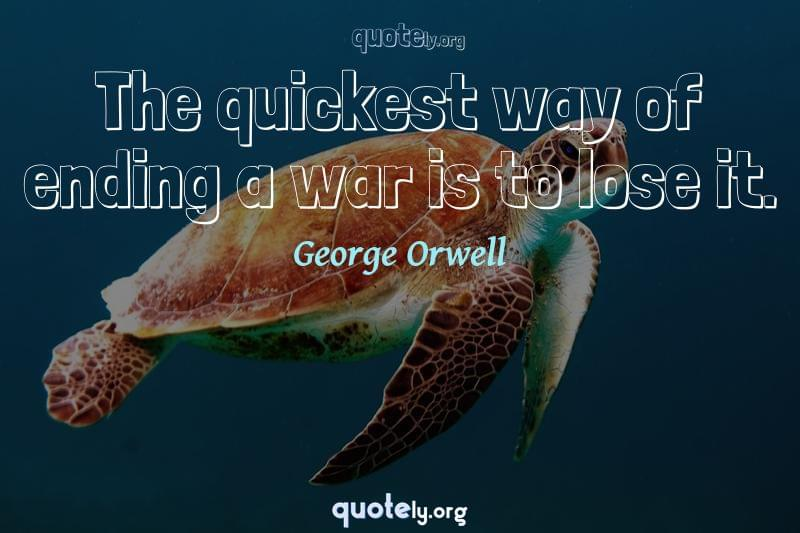 The quickest way of ending a war is to lose it. by George Orwell
