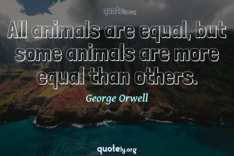 All animals are equal, but some animals are more equal than others. by George Orwell
