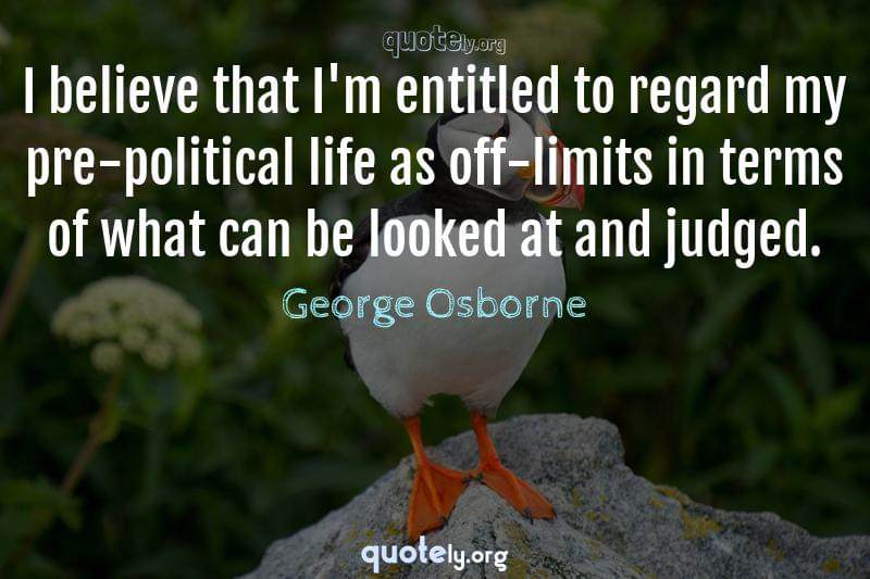 I believe that I'm entitled to regard my pre-political life as off-limits in terms of what can be looked at and judged. by George Osborne