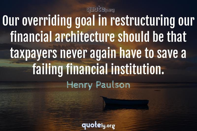 Our overriding goal in restructuring our financial architecture should be that taxpayers never again have to save a failing financial institution. by Henry Paulson