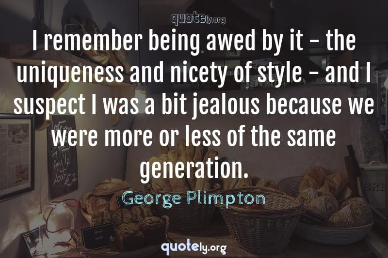 I remember being awed by it - the uniqueness and nicety of style - and I suspect I was a bit jealous because we were more or less of the same generation. by George Plimpton