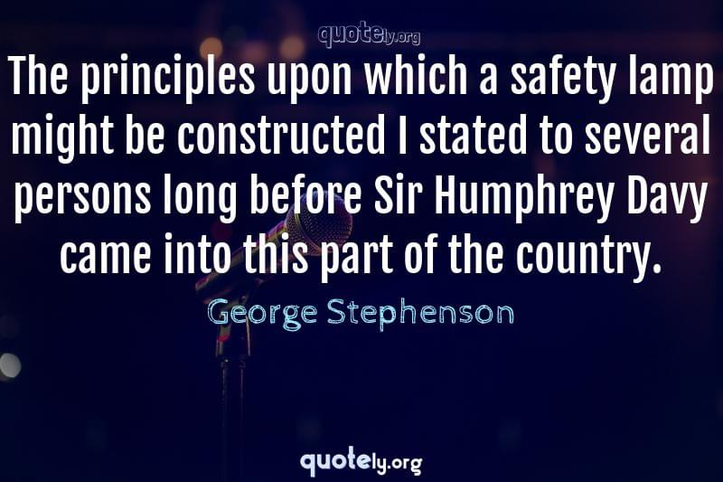 The principles upon which a safety lamp might be constructed I stated to several persons long before Sir Humphrey Davy came into this part of the country. by George Stephenson