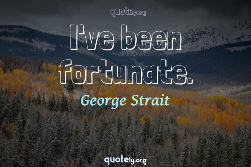 I've been fortunate. by George Strait