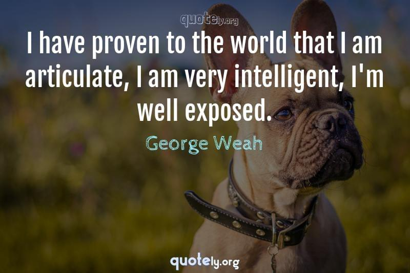 I have proven to the world that I am articulate, I am very intelligent, I'm well exposed. by George Weah
