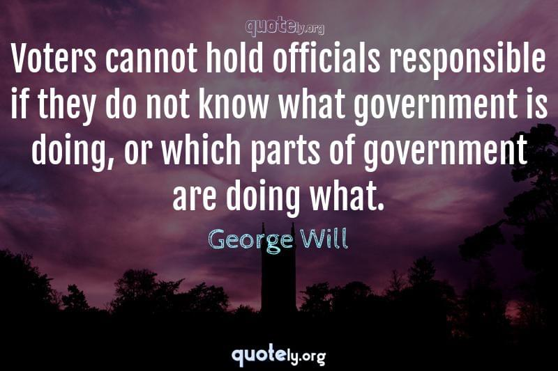 Voters cannot hold officials responsible if they do not know what government is doing, or which parts of government are doing what. by George Will