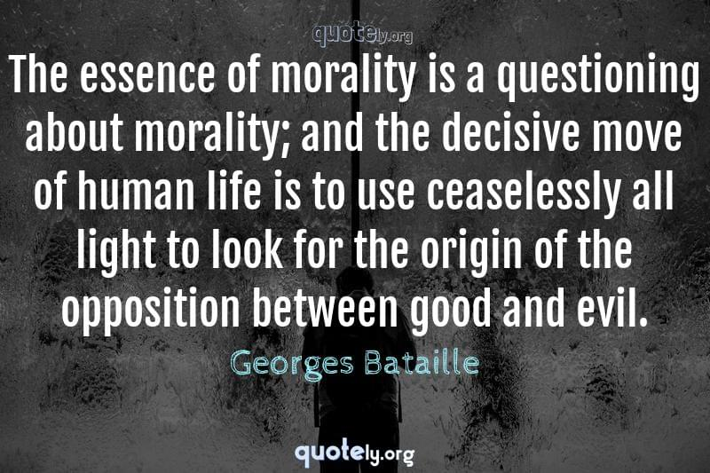 The essence of morality is a questioning about morality; and the decisive move of human life is to use ceaselessly all light to look for the origin of the opposition between good and evil. by Georges Bataille