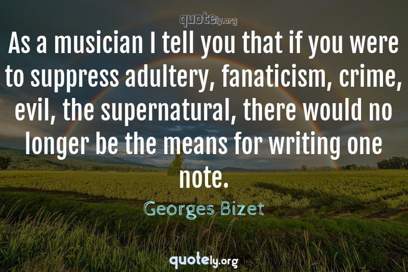 As a musician I tell you that if you were to suppress adultery, fanaticism, crime, evil, the supernatural, there would no longer be the means for writing one note. by Georges Bizet