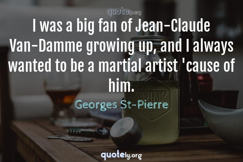 I was a big fan of Jean-Claude Van-Damme growing up, and I always wanted to be a martial artist 'cause of him. by Georges St-Pierre