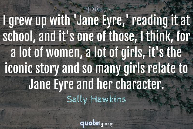 I grew up with 'Jane Eyre,' reading it at school, and it's one of those, I think, for a lot of women, a lot of girls, it's the iconic story and so many girls relate to Jane Eyre and her character. by Sally Hawkins