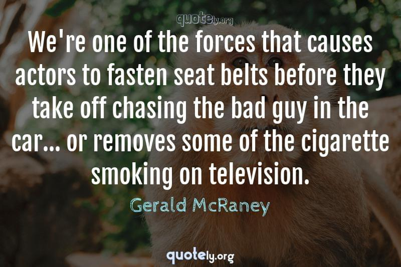 We're one of the forces that causes actors to fasten seat belts before they take off chasing the bad guy in the car... or removes some of the cigarette smoking on television. by Gerald McRaney