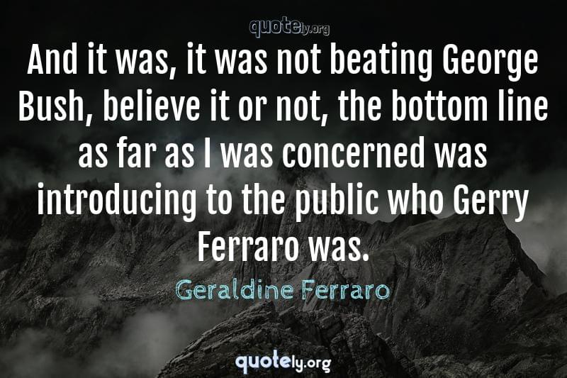 And it was, it was not beating George Bush, believe it or not, the bottom line as far as I was concerned was introducing to the public who Gerry Ferraro was. by Geraldine Ferraro
