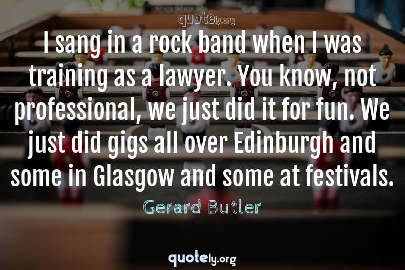I sang in a rock band when I was training as a lawyer. You know, not professional, we just did it for fun. We just did gigs all over Edinburgh and some in Glasgow and some at festivals. by Gerard Butler