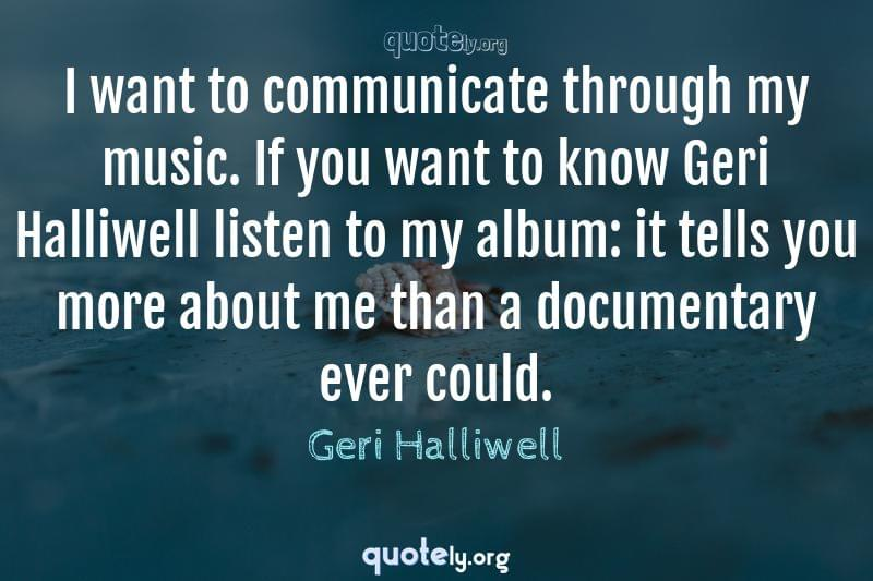 I want to communicate through my music. If you want to know Geri Halliwell listen to my album: it tells you more about me than a documentary ever could. by Geri Halliwell