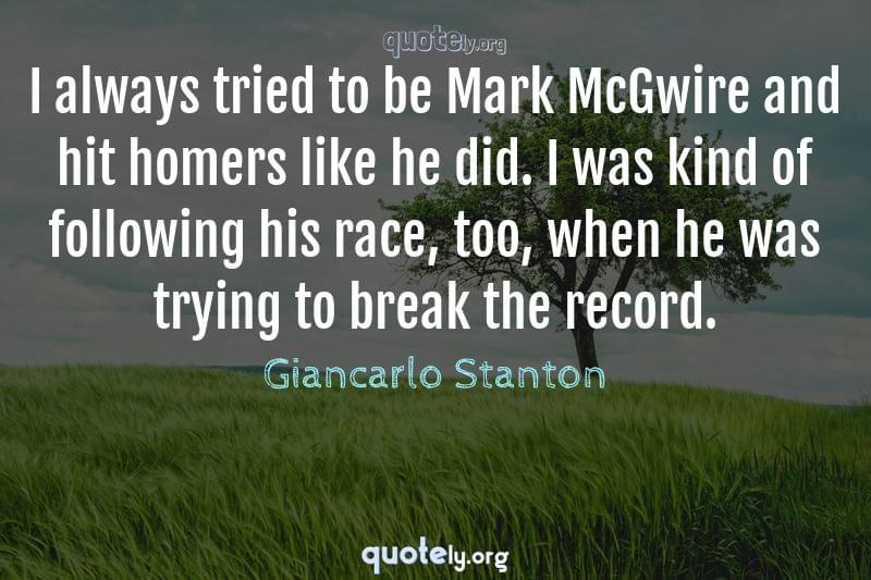 I always tried to be Mark McGwire and hit homers like he did. I was kind of following his race, too, when he was trying to break the record. by Giancarlo Stanton