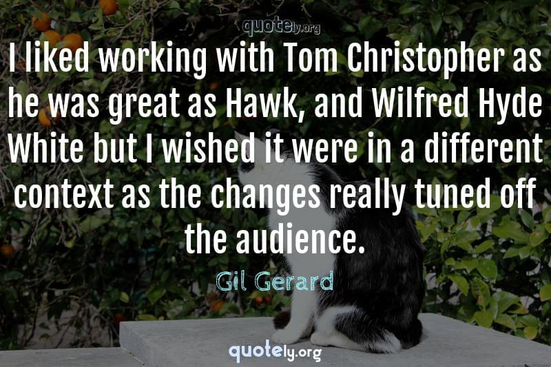 I liked working with Tom Christopher as he was great as Hawk, and Wilfred Hyde White but I wished it were in a different context as the changes really tuned off the audience. by Gil Gerard
