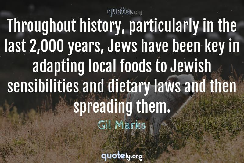 Throughout history, particularly in the last 2,000 years, Jews have been key in adapting local foods to Jewish sensibilities and dietary laws and then spreading them. by Gil Marks