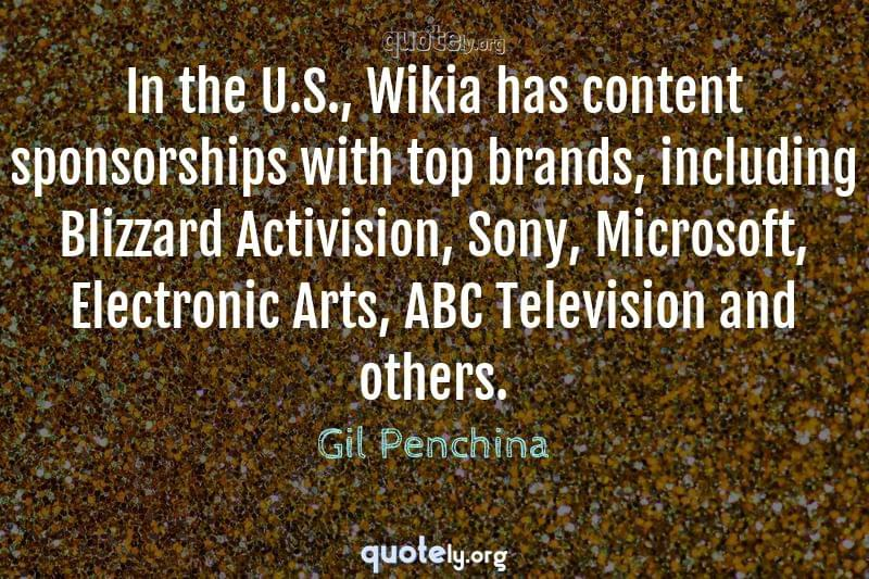 In the U.S., Wikia has content sponsorships with top brands, including Blizzard Activision, Sony, Microsoft, Electronic Arts, ABC Television and others. by Gil Penchina