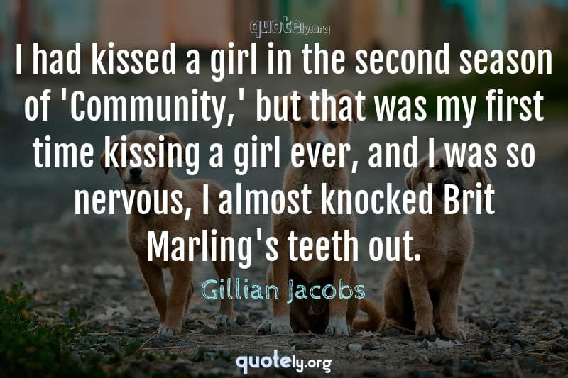 I had kissed a girl in the second season of 'Community,' but that was my first time kissing a girl ever, and I was so nervous, I almost knocked Brit Marling's teeth out. by Gillian Jacobs