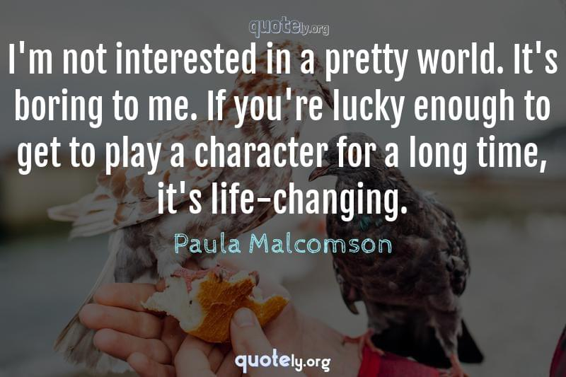 I'm not interested in a pretty world. It's boring to me. If you're lucky enough to get to play a character for a long time, it's life-changing. by Paula Malcomson