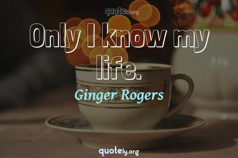 Only I know my life. by Ginger Rogers