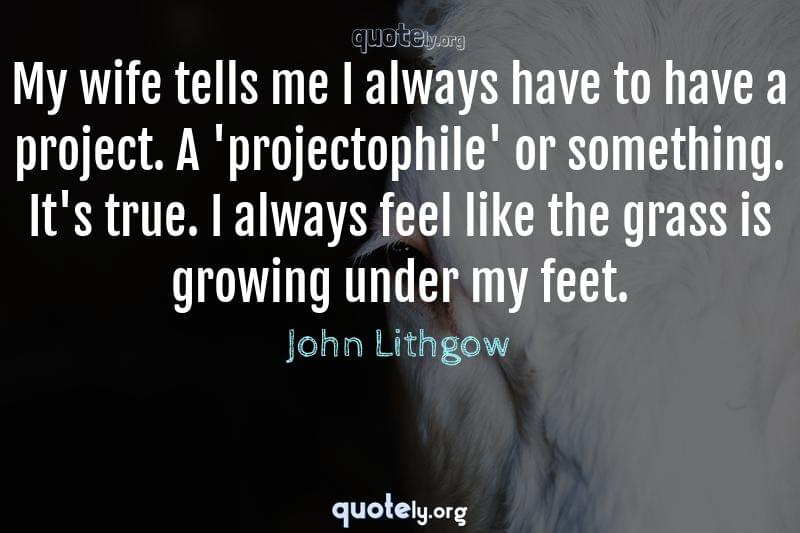My wife tells me I always have to have a project. A 'projectophile' or something. It's true. I always feel like the grass is growing under my feet. by John Lithgow