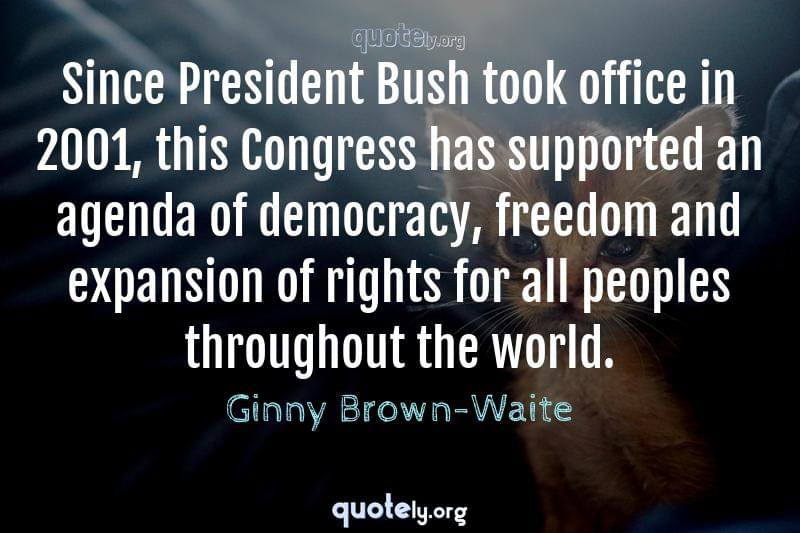 Since President Bush took office in 2001, this Congress has supported an agenda of democracy, freedom and expansion of rights for all peoples throughout the world. by Ginny Brown-Waite