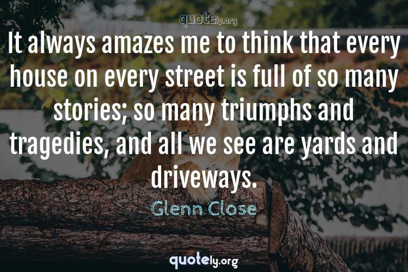 It always amazes me to think that every house on every street is full of so many stories; so many triumphs and tragedies, and all we see are yards and driveways. by Glenn Close