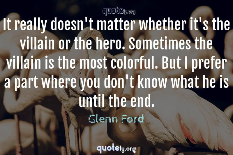 It really doesn't matter whether it's the villain or the hero. Sometimes the villain is the most colorful. But I prefer a part where you don't know what he is until the end. by Glenn Ford