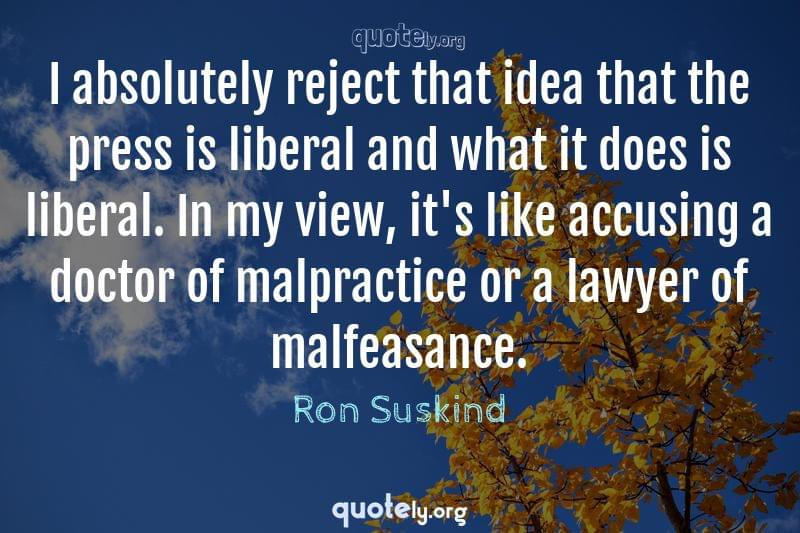 I absolutely reject that idea that the press is liberal and what it does is liberal. In my view, it's like accusing a doctor of malpractice or a lawyer of malfeasance. by Ron Suskind