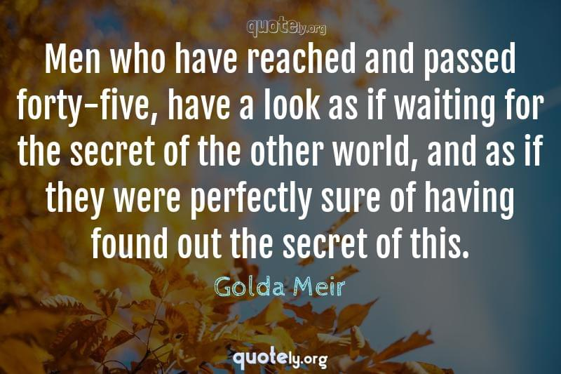 Men who have reached and passed forty-five, have a look as if waiting for the secret of the other world, and as if they were perfectly sure of having found out the secret of this. by Golda Meir