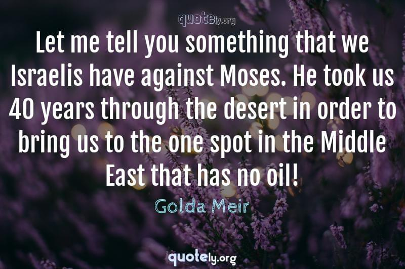 Let me tell you something that we Israelis have against Moses. He took us 40 years through the desert in order to bring us to the one spot in the Middle East that has no oil! by Golda Meir
