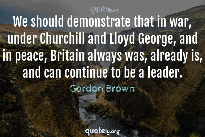 We should demonstrate that in war, under Churchill and Lloyd George, and in peace, Britain always was, already is, and can continue to be a leader. by Gordon Brown