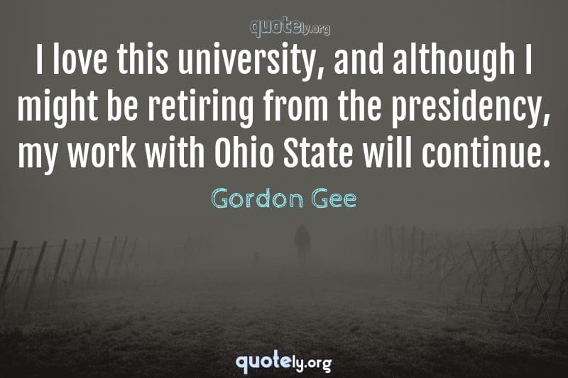 I love this university, and although I might be retiring from the presidency, my work with Ohio State will continue. by Gordon Gee