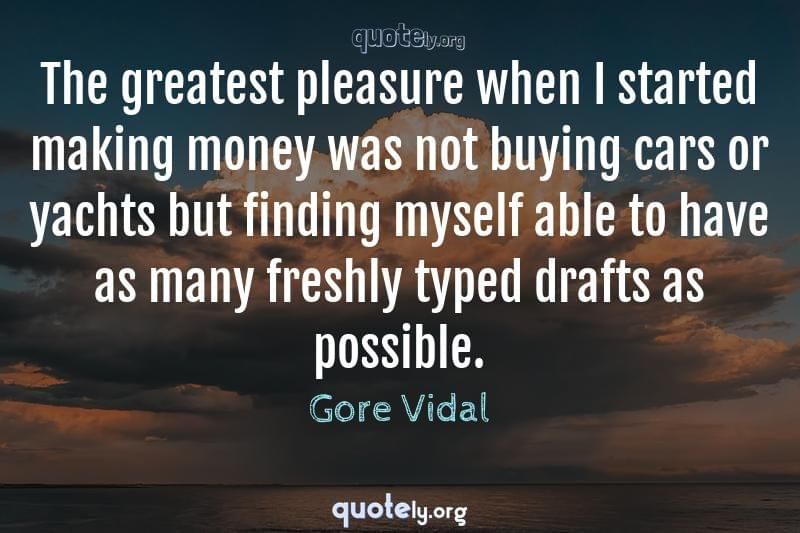 The greatest pleasure when I started making money was not buying cars or yachts but finding myself able to have as many freshly typed drafts as possible. by Gore Vidal