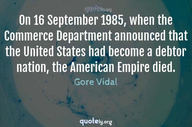 On 16 September 1985, when the Commerce Department announced that the United States had become a debtor nation, the American Empire died. by Gore Vidal