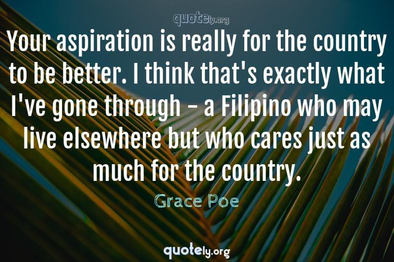 Your aspiration is really for the country to be better. I think that's exactly what I've gone through - a Filipino who may live elsewhere but who cares just as much for the country. by Grace Poe